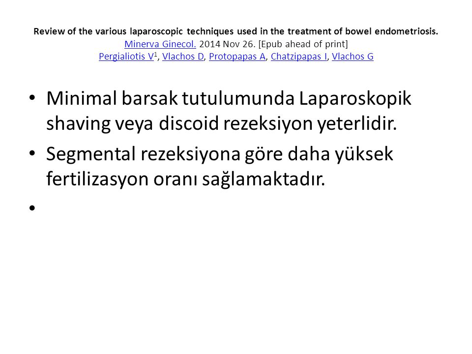 Review of the various laparoscopic techniques used in the treatment of bowel endometriosis. Minerva Ginecol. 2014 Nov 26. [Epub ahead of print] Pergialiotis V1, Vlachos D, Protopapas A, Chatzipapas I, Vlachos G